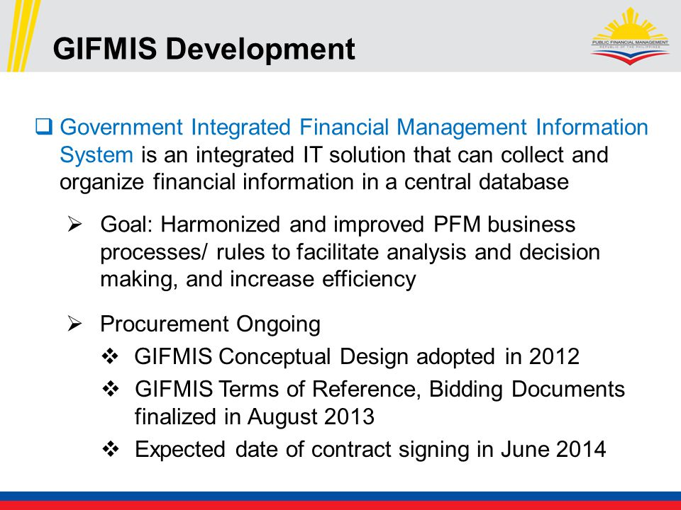 GIFMIS Development  Government Integrated Financial Management Information System is an integrated IT solution that can collect and organize financial information in a central database  Procurement Ongoing  GIFMIS Conceptual Design adopted in 2012  GIFMIS Terms of Reference, Bidding Documents finalized in August 2013  Expected date of contract signing in June 2014  Goal: Harmonized and improved PFM business processes/ rules to facilitate analysis and decision making, and increase efficiency