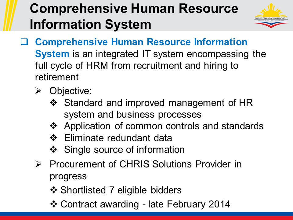 Comprehensive Human Resource Information System  Procurement of CHRIS Solutions Provider in progress  Shortlisted 7 eligible bidders  Contract awarding - late February 2014  Comprehensive Human Resource Information System is an integrated IT system encompassing the full cycle of HRM from recruitment and hiring to retirement  Objective:  Standard and improved management of HR system and business processes  Application of common controls and standards  Eliminate redundant data  Single source of information
