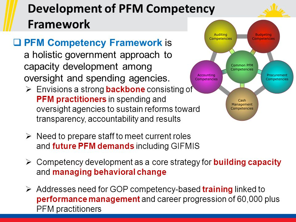 Development of PFM Competency Framework  Envisions a strong backbone consisting of PFM practitioners in spending and oversight agencies to sustain reforms toward transparency, accountability and results  Need to prepare staff to meet current roles and future PFM demands including GIFMIS  PFM Competency Framework is a holistic government approach to capacity development among oversight and spending agencies.
