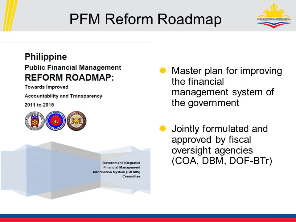 PFM Reform Roadmap  Master plan for improving the financial management system of the government  Jointly formulated and approved by fiscal oversight agencies (COA, DBM, DOF-BTr)