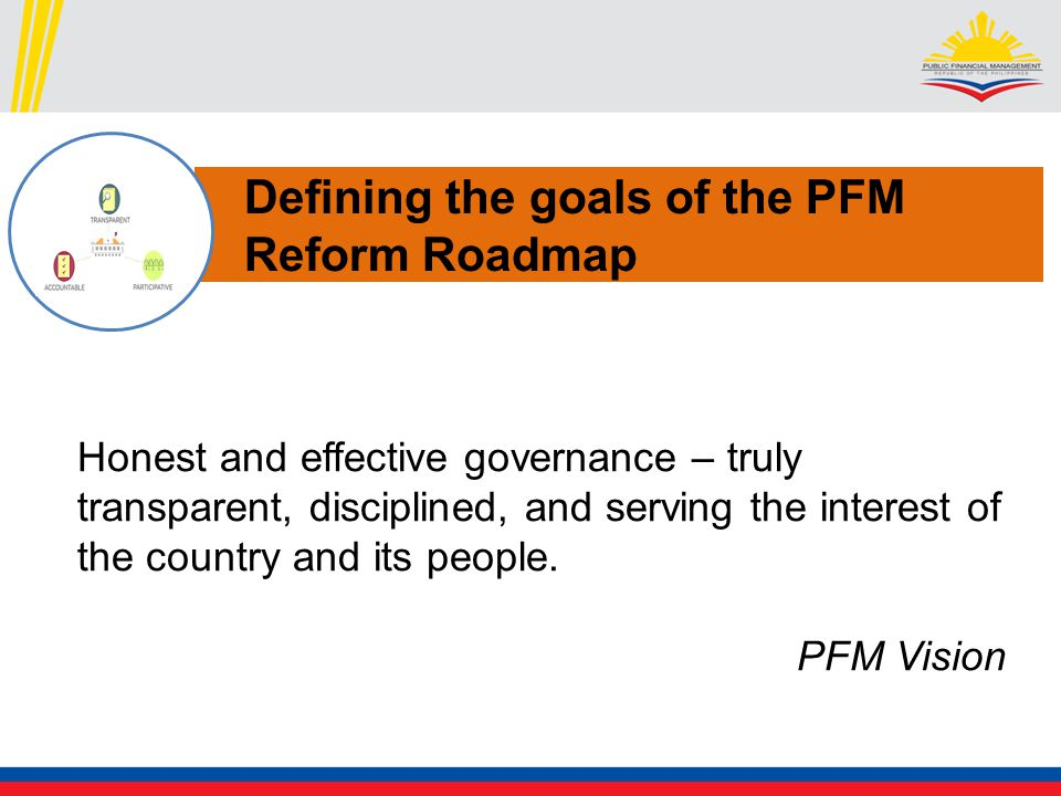 Defining the goals of the PFM Reform Roadmap Honest and effective governance – truly transparent, disciplined, and serving the interest of the country and its people.