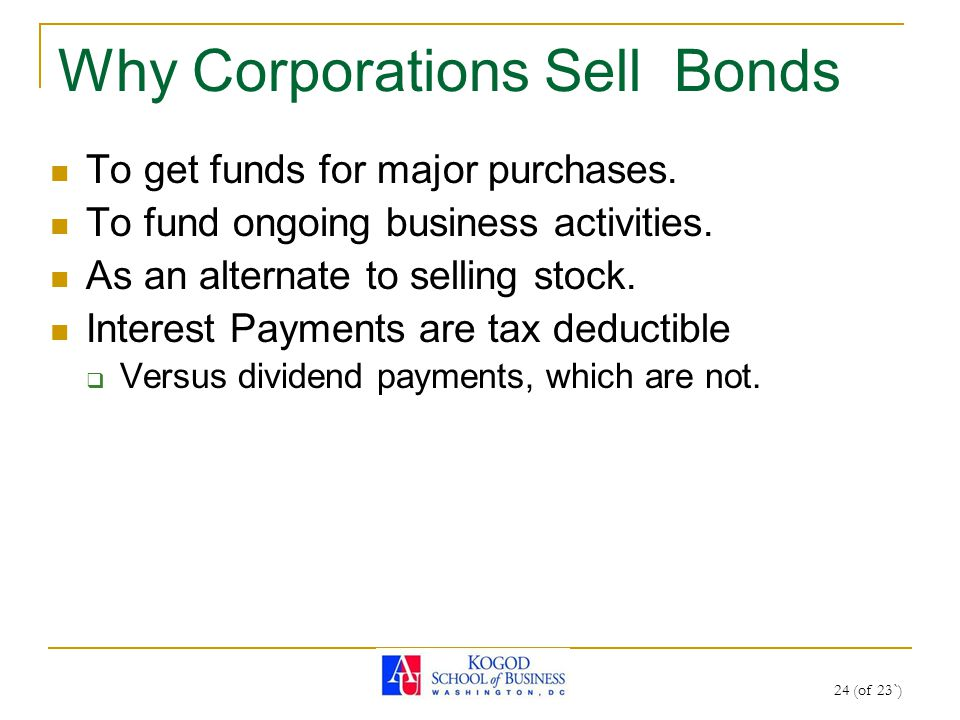 24 (of 23`) Why Corporations Sell Bonds To get funds for major purchases. To fund ongoing business activities. As an alternate to selling stock. Inter