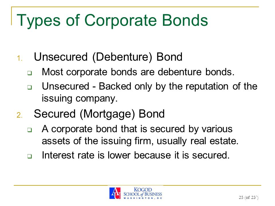 25 (of 23`) Types of Corporate Bonds 1. Unsecured (Debenture) Bond  Most corporate bonds are debenture bonds.  Unsecured - Backed only by the reputa