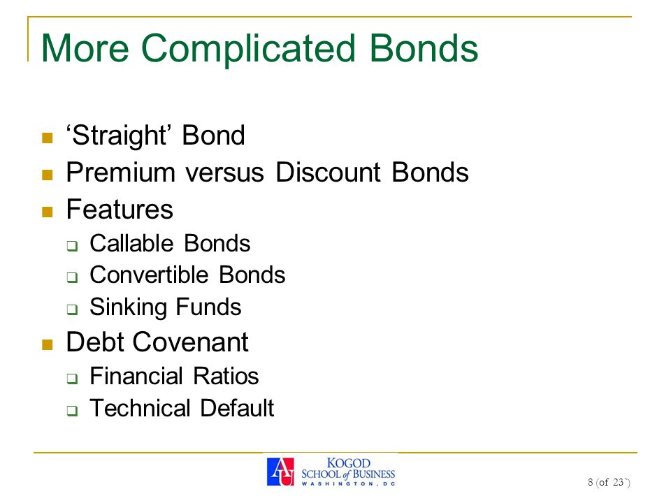 8 (of 23`) More Complicated Bonds 'Straight' Bond Premium versus Discount Bonds Features  Callable Bonds  Convertible Bonds  Sinking Funds Debt Cov