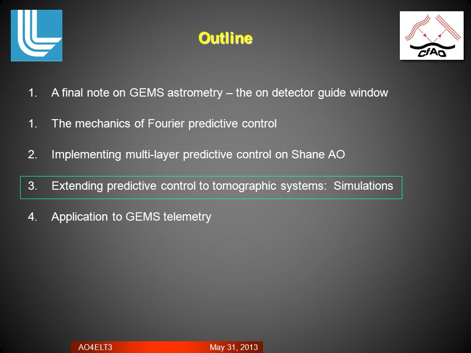AO4ELT3 May 31, 2013 1.A final note on GEMS astrometry – the on detector guide window 1.The mechanics of Fourier predictive control 2.Implementing multi-layer predictive control on Shane AO 3.Extending predictive control to tomographic systems: Simulations 4.Application to GEMS telemetryOutline