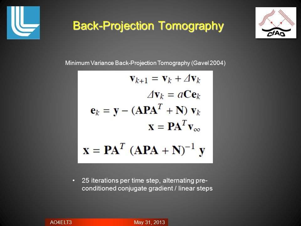 AO4ELT3 May 31, 2013 Back-Projection Tomography 25 iterations per time step, alternating pre- conditioned conjugate gradient / linear steps Minimum Variance Back-Projection Tomography (Gavel 2004)