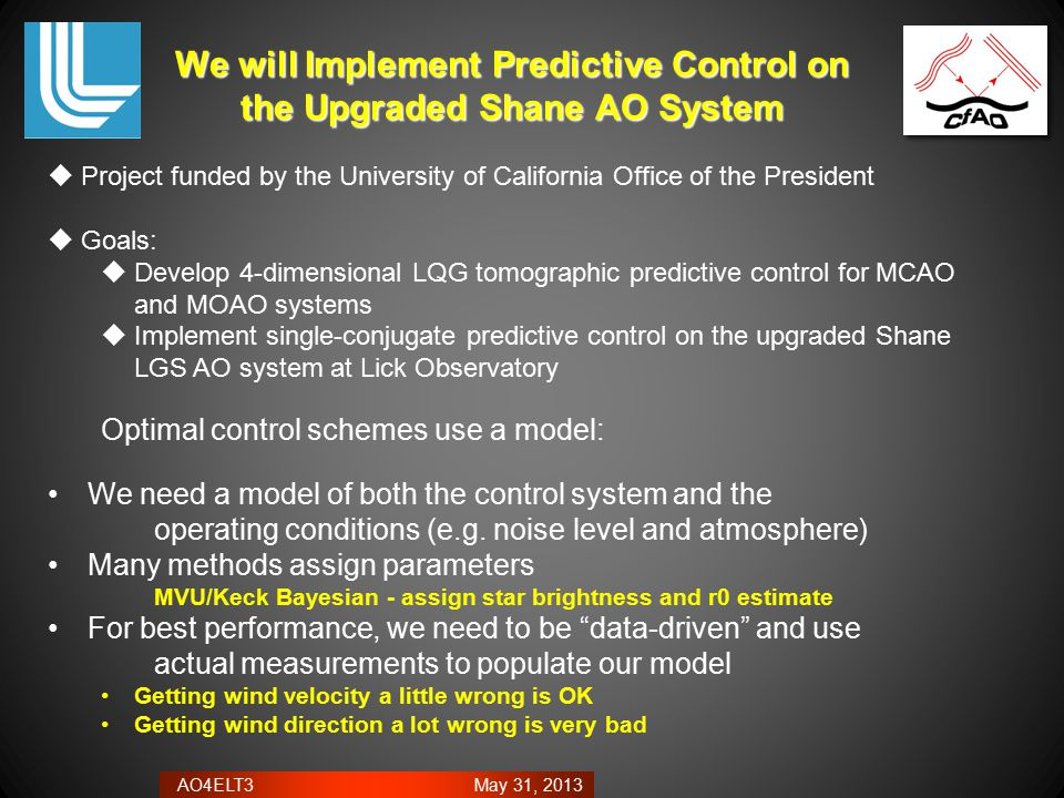 AO4ELT3 May 31, 2013 We will Implement Predictive Control on the Upgraded Shane AO System  Project funded by the University of California Office of the President  Goals:  Develop 4-dimensional LQG tomographic predictive control for MCAO and MOAO systems  Implement single-conjugate predictive control on the upgraded Shane LGS AO system at Lick Observatory Optimal control schemes use a model: We need a model of both the control system and the operating conditions (e.g.