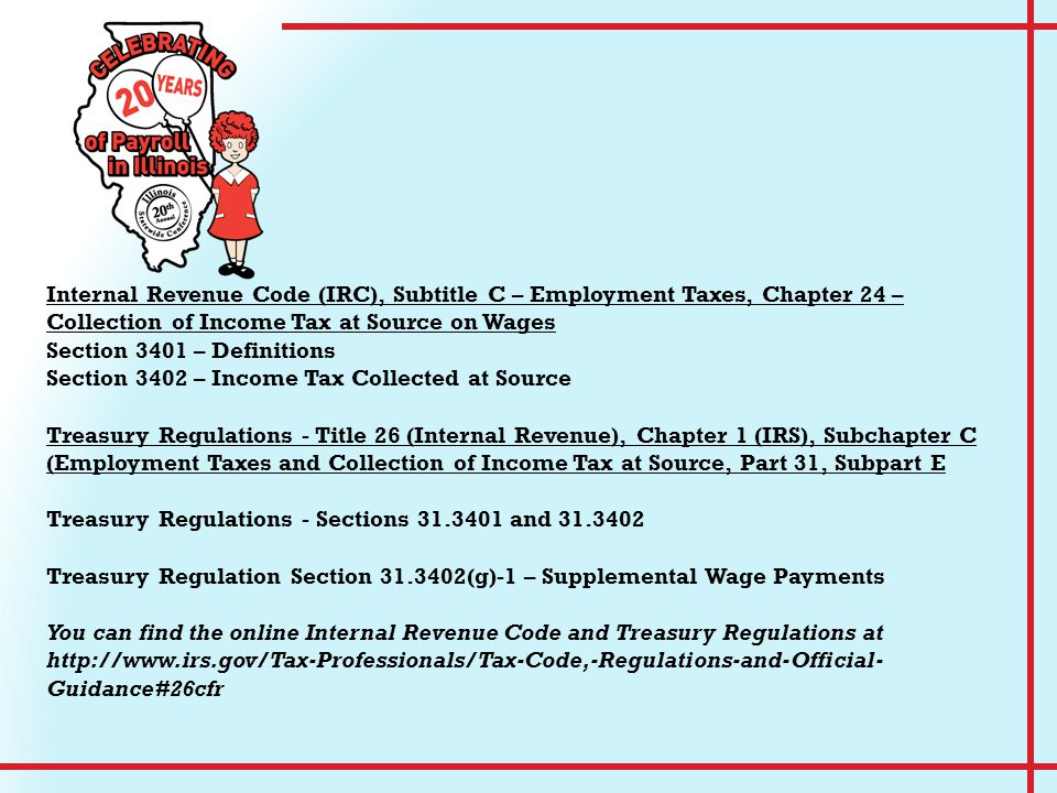 Internal Revenue Code (IRC), Subtitle C – Employment Taxes, Chapter 24 – Collection of Income Tax at Source on Wages Section 3401 – Definitions Section 3402 – Income Tax Collected at Source Treasury Regulations - Title 26 (Internal Revenue), Chapter 1 (IRS), Subchapter C (Employment Taxes and Collection of Income Tax at Source, Part 31, Subpart E Treasury Regulations - Sections 31.3401 and 31.3402 Treasury Regulation Section 31.3402(g)-1 – Supplemental Wage Payments You can find the online Internal Revenue Code and Treasury Regulations at http://www.irs.gov/Tax-Professionals/Tax-Code,-Regulations-and-Official- Guidance#26cfr
