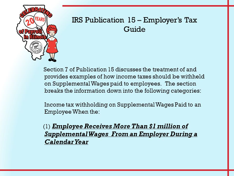 Section 7 of Publication 15 discusses the treatment of and provides examples of how income taxes should be withheld on Supplemental Wages paid to empl