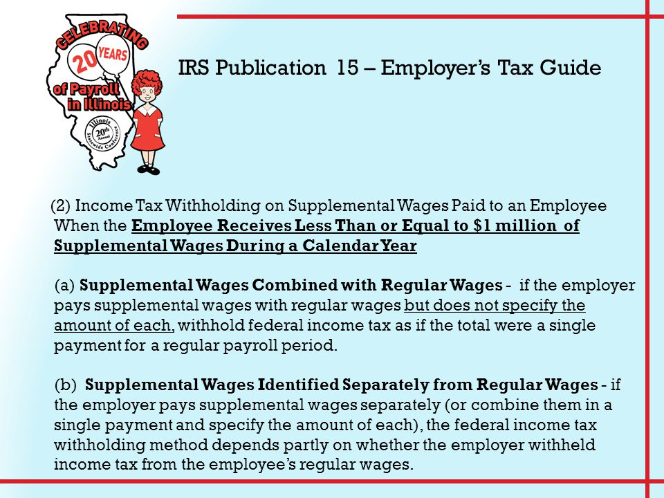 (2) Income Tax Withholding on Supplemental Wages Paid to an Employee When the Employee Receives Less Than or Equal to $1 million of Supplemental Wages During a Calendar Year (a) Supplemental Wages Combined with Regular Wages - if the employer pays supplemental wages with regular wages but does not specify the amount of each, withhold federal income tax as if the total were a single payment for a regular payroll period.