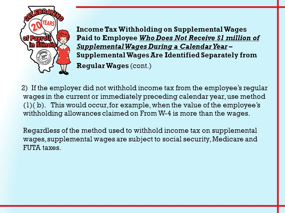 2) If the employer did not withhold income tax from the employee's regular wages in the current or immediately preceding calendar year, use method (1)