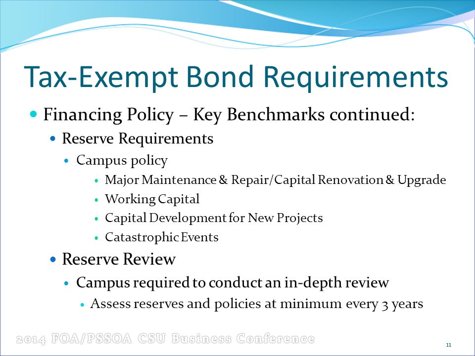 Tax-Exempt Bond Requirements Financing Policy – Key Benchmarks continued: Reserve Requirements Campus policy Major Maintenance & Repair/Capital Renovation & Upgrade Working Capital Capital Development for New Projects Catastrophic Events Reserve Review Campus required to conduct an in-depth review Assess reserves and policies at minimum every 3 years 11
