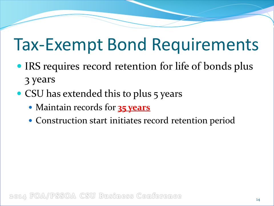 Tax-Exempt Bond Requirements IRS requires record retention for life of bonds plus 3 years CSU has extended this to plus 5 years Maintain records for 3