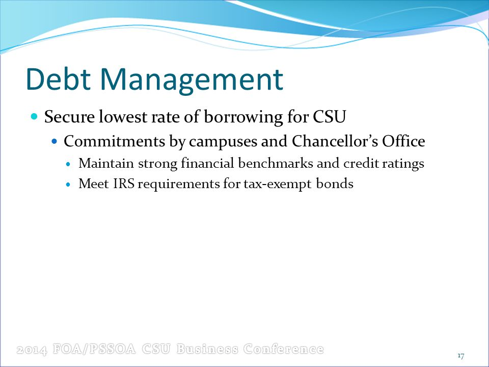 Debt Management Secure lowest rate of borrowing for CSU Commitments by campuses and Chancellor's Office Maintain strong financial benchmarks and credi