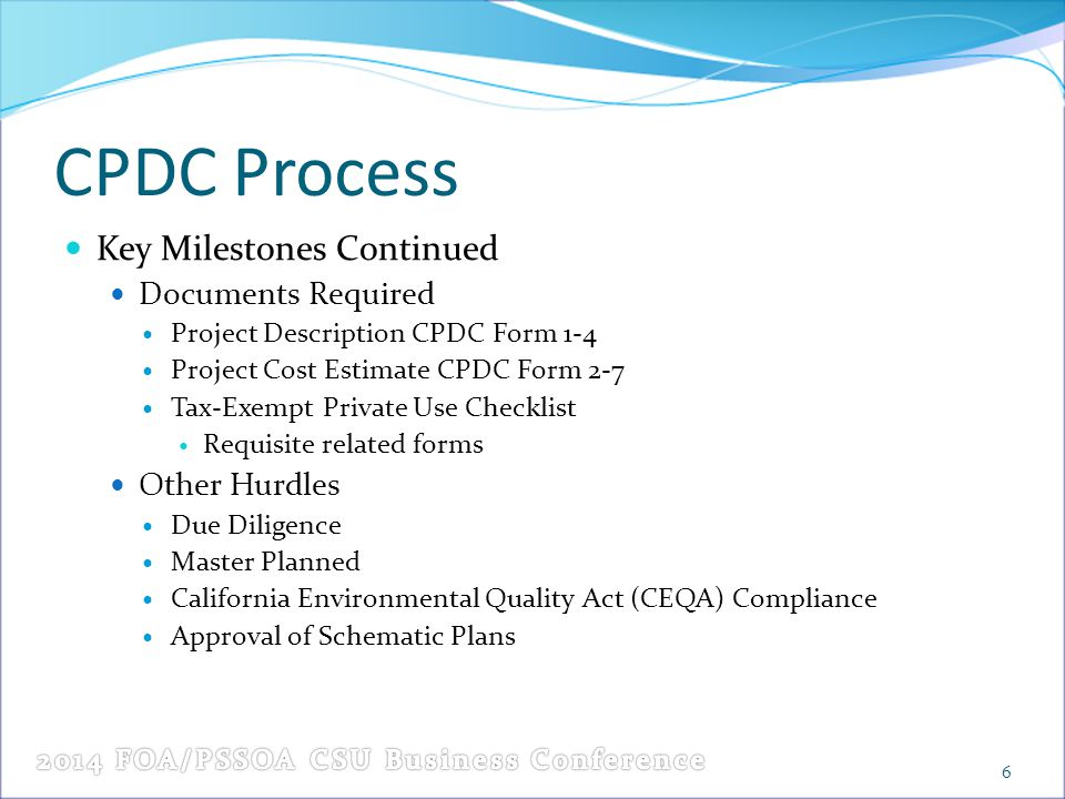 CPDC Process Key Milestones Continued Documents Required Project Description CPDC Form 1-4 Project Cost Estimate CPDC Form 2-7 Tax-Exempt Private Use Checklist Requisite related forms Other Hurdles Due Diligence Master Planned California Environmental Quality Act (CEQA) Compliance Approval of Schematic Plans 6