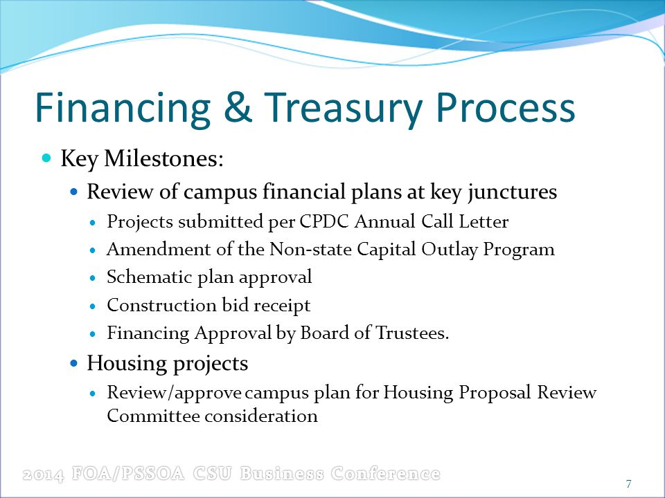 Financing & Treasury Process Key Milestones: Review of campus financial plans at key junctures Projects submitted per CPDC Annual Call Letter Amendment of the Non-state Capital Outlay Program Schematic plan approval Construction bid receipt Financing Approval by Board of Trustees.