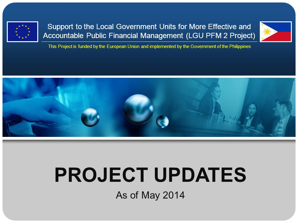 PROJECT UPDATES As of May 2014 Support to the Local Government Units for More Effective and Accountable Public Financial Management (LGU PFM 2 Project