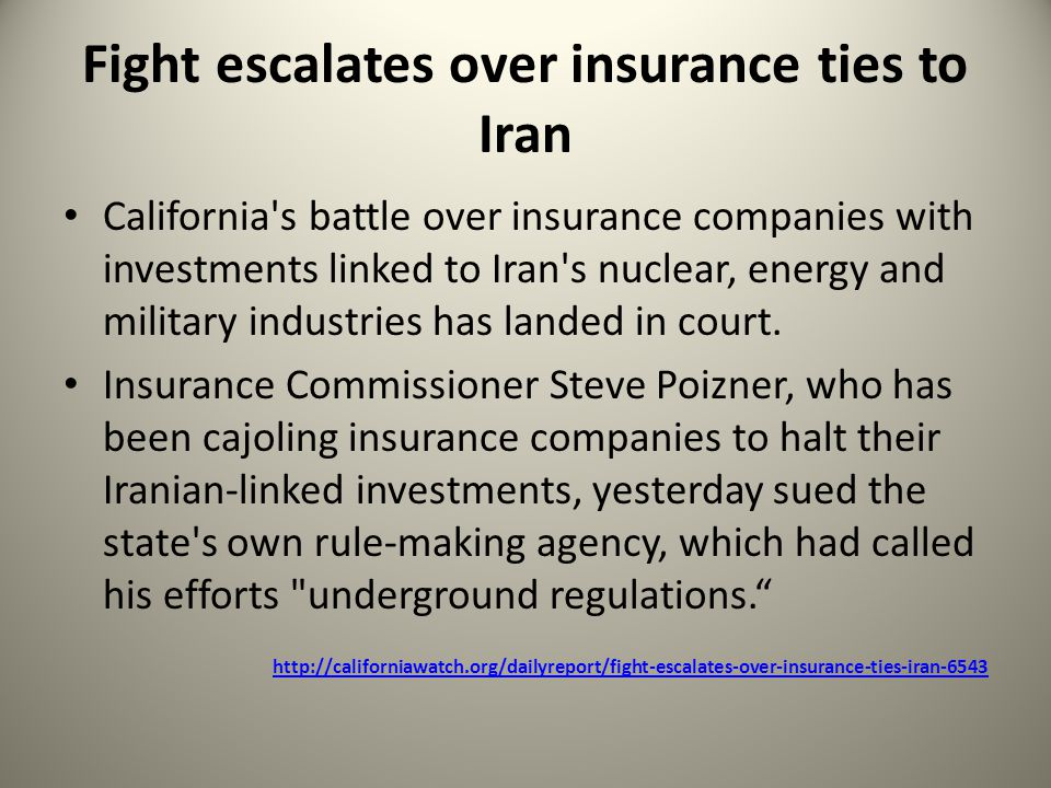 Fight escalates over insurance ties to Iran California s battle over insurance companies with investments linked to Iran s nuclear, energy and military industries has landed in court.