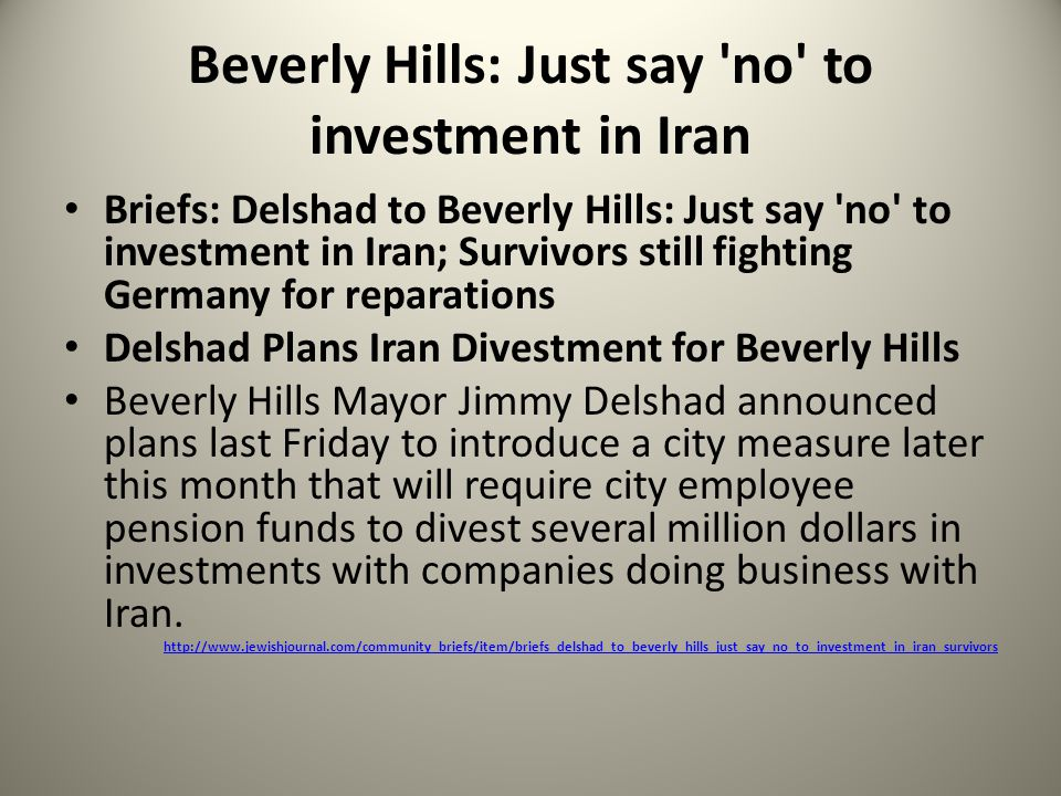 Beverly Hills: Just say no to investment in Iran Briefs: Delshad to Beverly Hills: Just say no to investment in Iran; Survivors still fighting Germany for reparations Delshad Plans Iran Divestment for Beverly Hills Beverly Hills Mayor Jimmy Delshad announced plans last Friday to introduce a city measure later this month that will require city employee pension funds to divest several million dollars in investments with companies doing business with Iran.