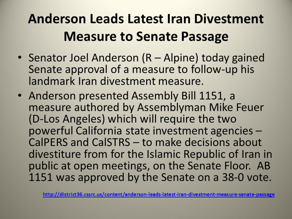 Anderson Leads Latest Iran Divestment Measure to Senate Passage Senator Joel Anderson (R – Alpine) today gained Senate approval of a measure to follow-up his landmark Iran divestment measure.