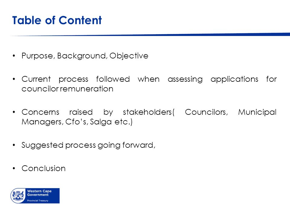 Table of Content Purpose, Background, Objective Current process followed when assessing applications for councilor remuneration Concerns raised by stakeholders( Councilors, Municipal Managers, Cfo's, Salga etc.) Suggested process going forward, Conclusion