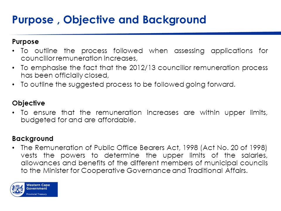 Purpose, Objective and Background Purpose To outline the process followed when assessing applications for councillor remuneration increases, To emphasise the fact that the 2012/13 councillor remuneration process has been officially closed, To outline the suggested process to be followed going forward.