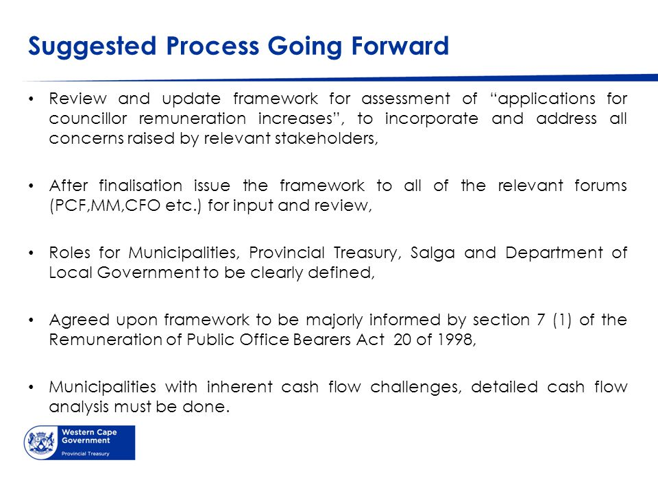 Suggested Process Going Forward Review and update framework for assessment of applications for councillor remuneration increases , to incorporate and address all concerns raised by relevant stakeholders, After finalisation issue the framework to all of the relevant forums (PCF,MM,CFO etc.) for input and review, Roles for Municipalities, Provincial Treasury, Salga and Department of Local Government to be clearly defined, Agreed upon framework to be majorly informed by section 7 (1) of the Remuneration of Public Office Bearers Act 20 of 1998, Municipalities with inherent cash flow challenges, detailed cash flow analysis must be done.