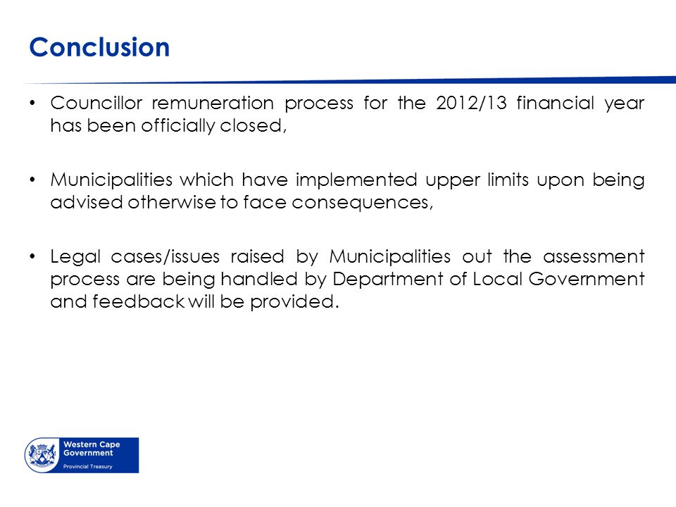 Conclusion Councillor remuneration process for the 2012/13 financial year has been officially closed, Municipalities which have implemented upper limits upon being advised otherwise to face consequences, Legal cases/issues raised by Municipalities out the assessment process are being handled by Department of Local Government and feedback will be provided.