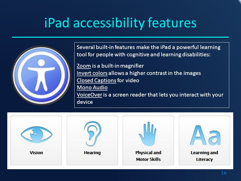 iPad accessibility features Several built-in features make the iPad a powerful learning tool for people with cognitive and learning disabilities: Zoom is a built-in magnifier Invert colors allows a higher contrast in the images Closed Captions for video Mono Audio VoiceOver is a screen reader that lets you interact with your device 16
