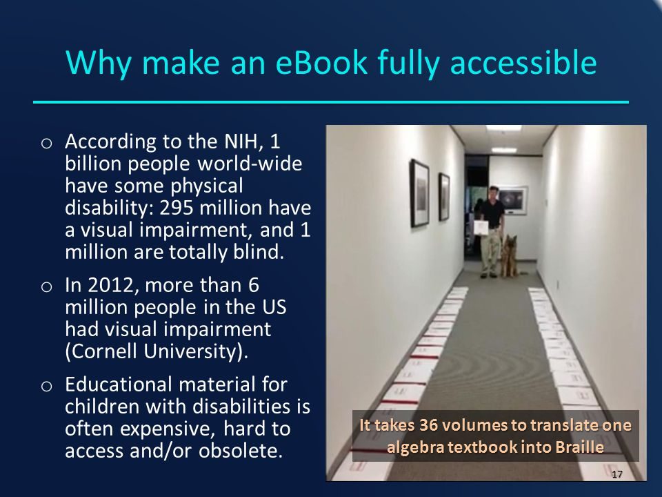 Why make an eBook fully accessible o According to the NIH, 1 billion people world-wide have some physical disability: 295 million have a visual impairment, and 1 million are totally blind.