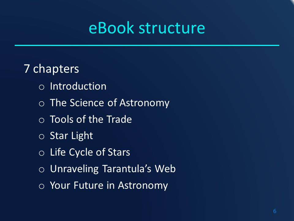 eBook structure 7 chapters o Introduction o The Science of Astronomy o Tools of the Trade o Star Light o Life Cycle of Stars o Unraveling Tarantula's Web o Your Future in Astronomy 6
