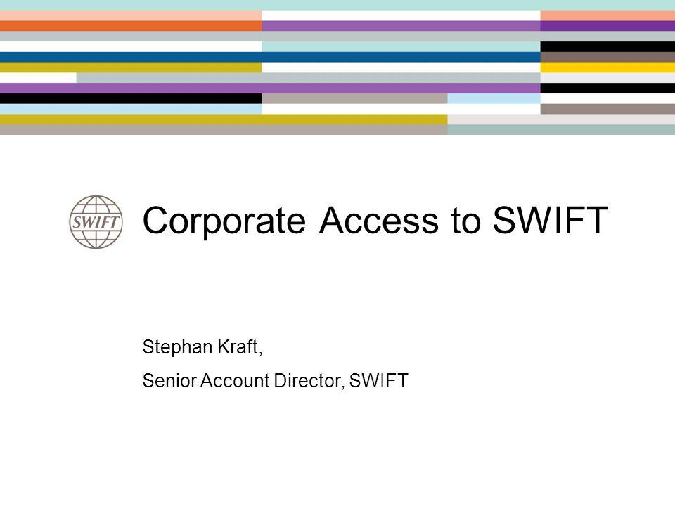 Corporate Access to SWIFT Stephan Kraft, Senior Account Director, SWIFT