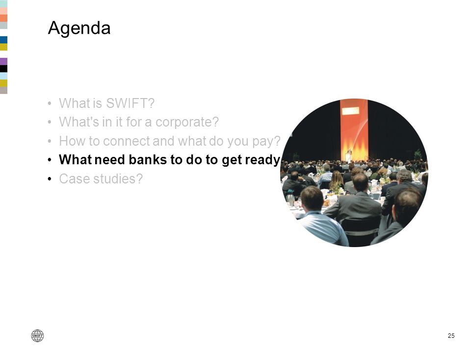 25 Agenda What is SWIFT? What's in it for a corporate? How to connect and what do you pay? What need banks to do to get ready? Case studies?