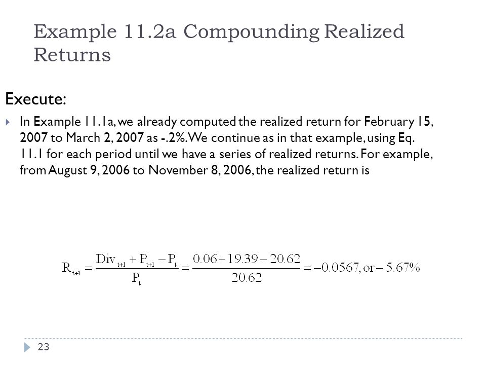 Example 11.2a Compounding Realized Returns Execute:  In Example 11.1a, we already computed the realized return for February 15, 2007 to March 2, 2007