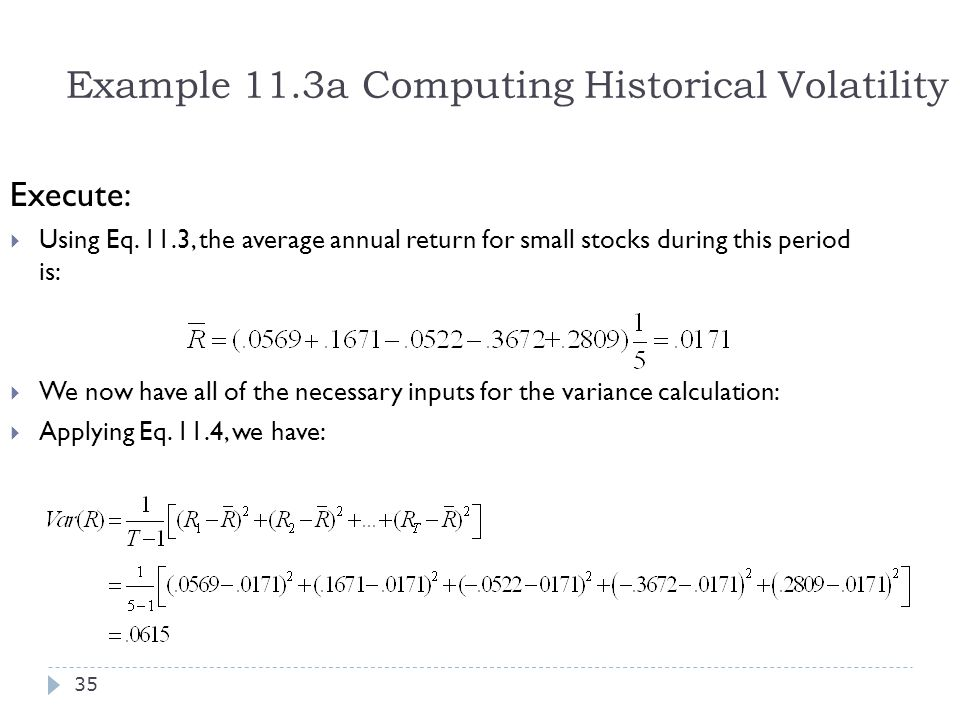 Example 11.3a Computing Historical Volatility Execute:  Using Eq. 11.3, the average annual return for small stocks during this period is:  We now ha