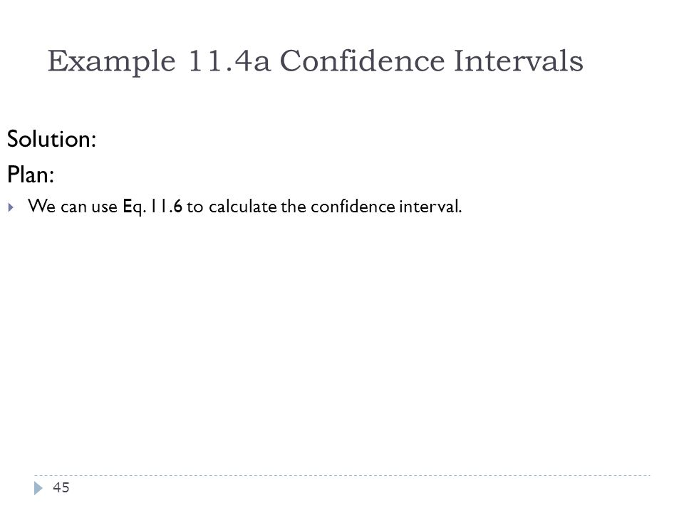 Example 11.4a Confidence Intervals Solution: Plan:  We can use Eq. 11.6 to calculate the confidence interval. 45