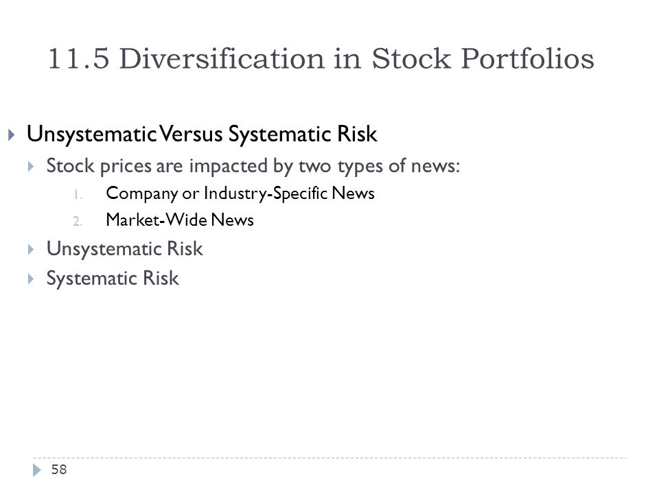 11.5 Diversification in Stock Portfolios  Unsystematic Versus Systematic Risk  Stock prices are impacted by two types of news: 1. Company or Industr