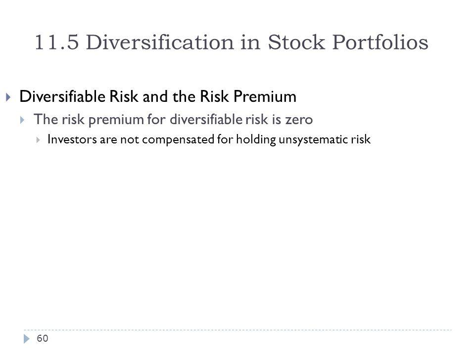 11.5 Diversification in Stock Portfolios  Diversifiable Risk and the Risk Premium  The risk premium for diversifiable risk is zero  Investors are n