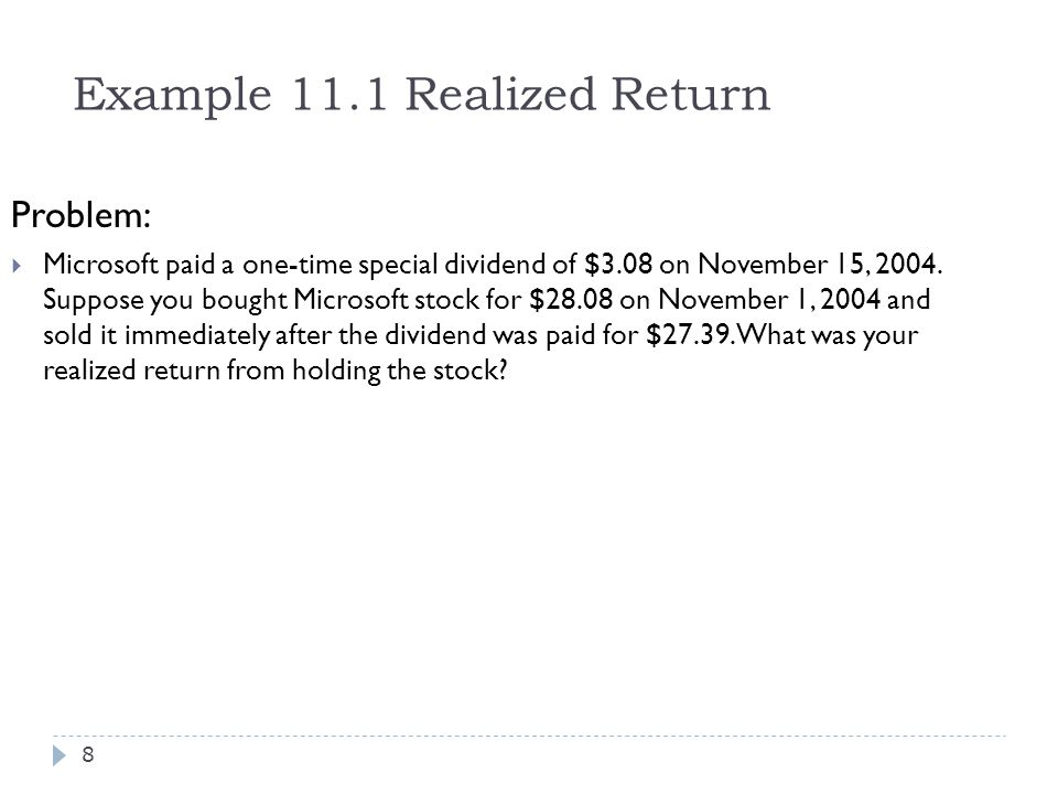Example 11.1 Realized Return Problem:  Microsoft paid a one-time special dividend of $3.08 on November 15, 2004. Suppose you bought Microsoft stock f
