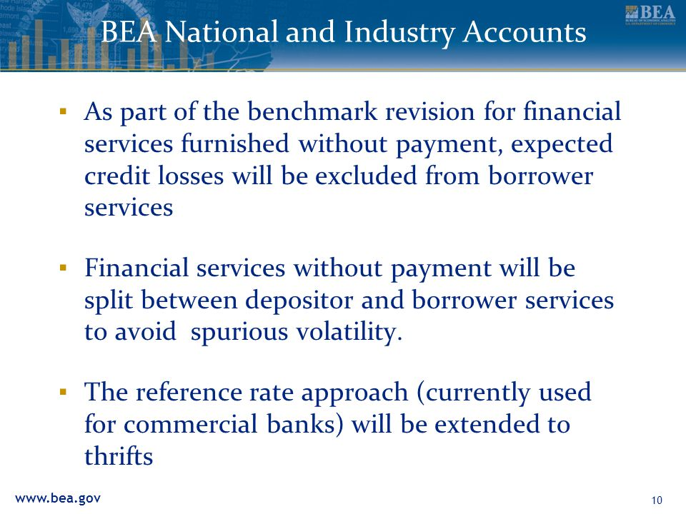 www.bea.gov BEA National and Industry Accounts ▪ As part of the benchmark revision for financial services furnished without payment, expected credit losses will be excluded from borrower services ▪ Financial services without payment will be split between depositor and borrower services to avoid spurious volatility.