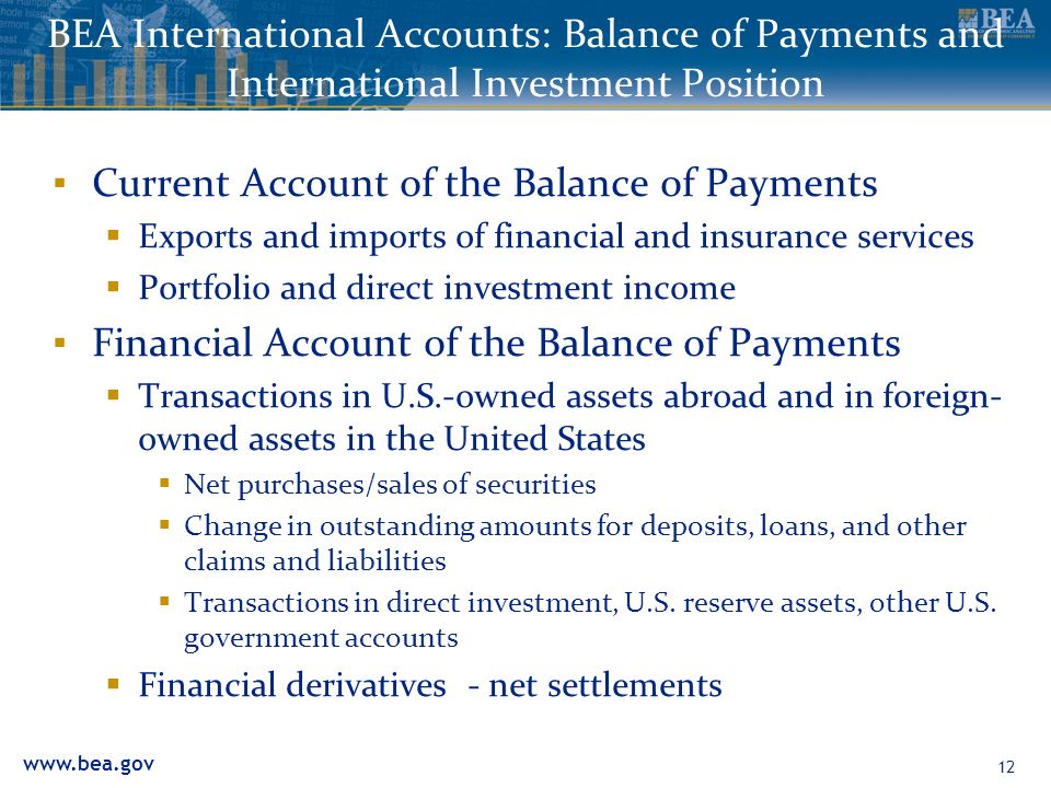 www.bea.gov BEA International Accounts: Balance of Payments and International Investment Position ▪ Current Account of the Balance of Payments  Exports and imports of financial and insurance services  Portfolio and direct investment income ▪ Financial Account of the Balance of Payments  Transactions in U.S.-owned assets abroad and in foreign- owned assets in the United States  Net purchases/sales of securities  Change in outstanding amounts for deposits, loans, and other claims and liabilities  Transactions in direct investment, U.S.