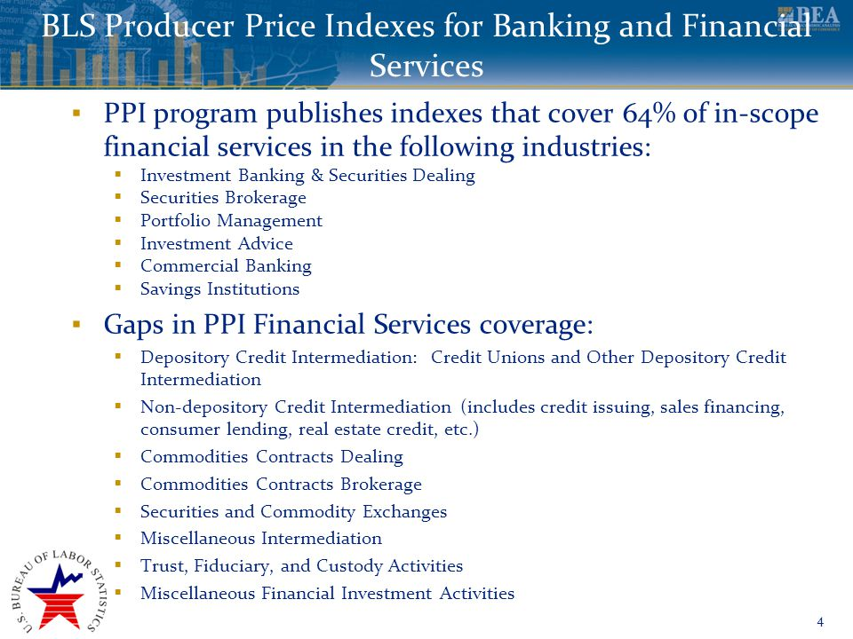 www.bea.gov BLS Producer Price Indexes for Banking and Financial Services 4 ▪ PPI program publishes indexes that cover 64% of in-scope financial services in the following industries:  Investment Banking & Securities Dealing  Securities Brokerage  Portfolio Management  Investment Advice  Commercial Banking  Savings Institutions ▪ Gaps in PPI Financial Services coverage:  Depository Credit Intermediation: Credit Unions and Other Depository Credit Intermediation  Non-depository Credit Intermediation (includes credit issuing, sales financing, consumer lending, real estate credit, etc.)  Commodities Contracts Dealing  Commodities Contracts Brokerage  Securities and Commodity Exchanges  Miscellaneous Intermediation  Trust, Fiduciary, and Custody Activities  Miscellaneous Financial Investment Activities
