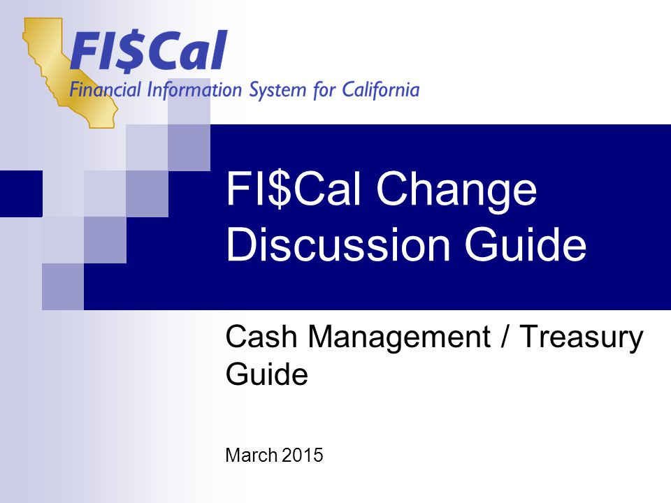 FI$Cal Change Discussion Guide Cash Management / Treasury Guide March 2015