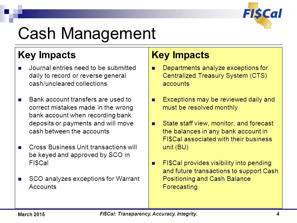 5 March 2015 Department-Specific Impacts and Notes Cash Management As we transition to FI$Cal roles and responsibilities will change as follows:  [ROLE] – [CHANGE IN ROLE RESPONSIBILITIES] Department business processes around Cash Management will change as follows:  [ENTER CHANGE IN BUSINESS PROCESS] Increased communication and integration between the following business areas will be needed:  [ENTER AREA 1 & AREA 2] – [ENTER ACTIVITIY THAT MUST BE COMPLETED TOGETHER]