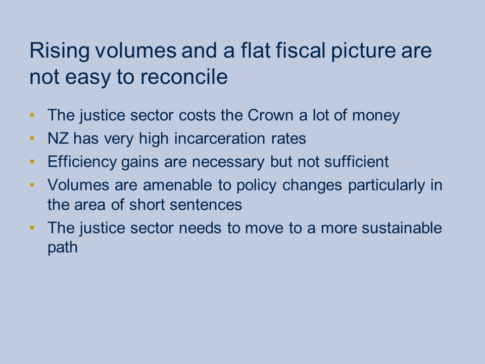 Rising volumes and a flat fiscal picture are not easy to reconcile The justice sector costs the Crown a lot of money NZ has very high incarceration rates Efficiency gains are necessary but not sufficient Volumes are amenable to policy changes particularly in the area of short sentences The justice sector needs to move to a more sustainable path