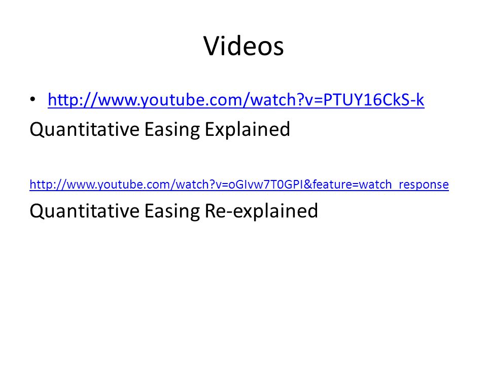Videos http://www.youtube.com/watch?v=PTUY16CkS-k Quantitative Easing Explained http://www.youtube.com/watch?v=oGIvw7T0GPI&feature=watch_response Quantitative Easing Re-explained