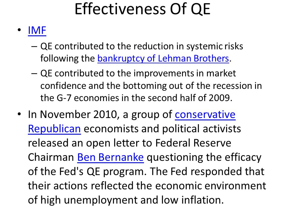 Effectiveness of QE (cont.) Increasing the money supply tends to depreciate a country s exchange rates versus other currencies.exchange rates – Exporters and debtors benefit from QE because of cheaper $ – Importers and creditors are harmed from QE Banks might invest new money in – emerging markets – commodity-based economies – non-local opportunities – So local businesses still have difficulty getting loans.