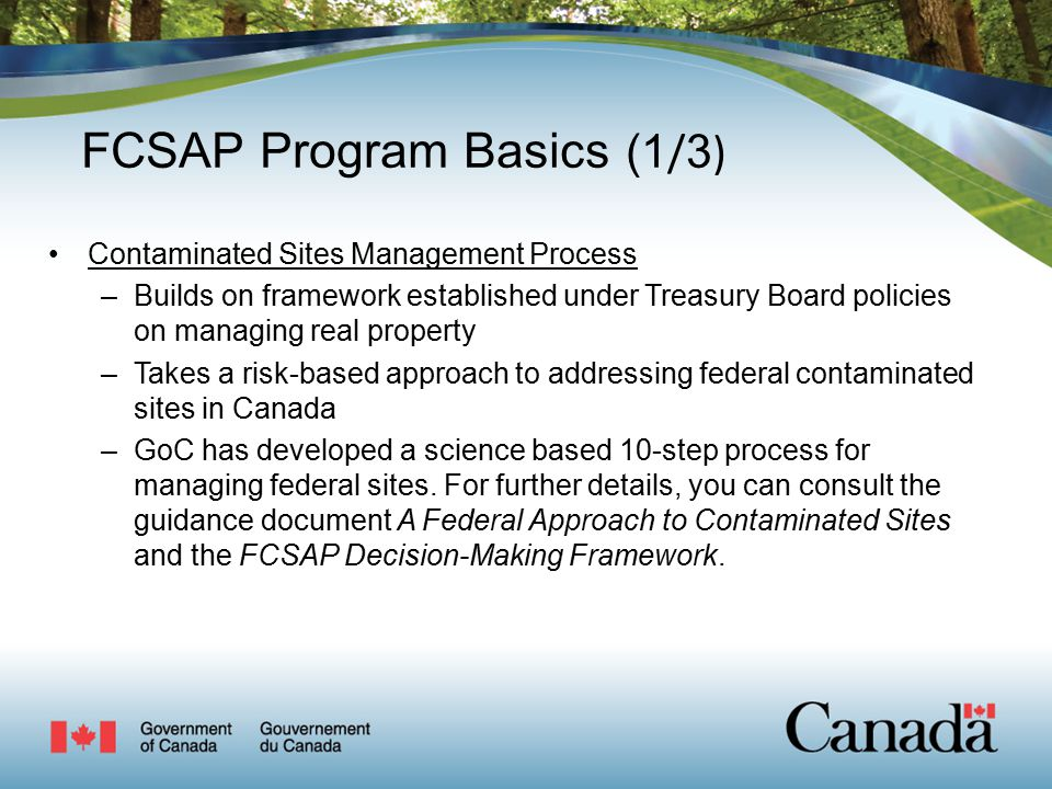 FCSAP Program Basics (1 / 3 ) Contaminated Sites Management Process –Builds on framework established under Treasury Board policies on managing real property –Takes a risk-based approach to addressing federal contaminated sites in Canada –GoC has developed a science based 10-step process for managing federal sites.