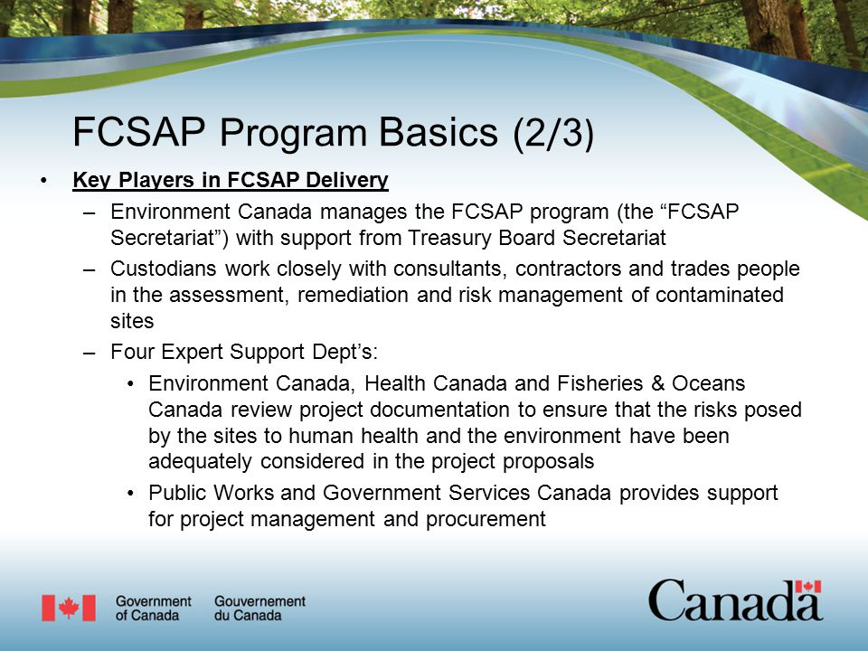 FCSAP Program Basics (2 / 3 ) Key Players in FCSAP Delivery –Environment Canada manages the FCSAP program (the FCSAP Secretariat ) with support from Treasury Board Secretariat –Custodians work closely with consultants, contractors and trades people in the assessment, remediation and risk management of contaminated sites –Four Expert Support Dept's: Environment Canada, Health Canada and Fisheries & Oceans Canada review project documentation to ensure that the risks posed by the sites to human health and the environment have been adequately considered in the project proposals Public Works and Government Services Canada provides support for project management and procurement