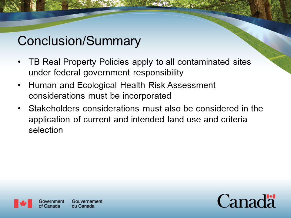 Conclusion/Summary TB Real Property Policies apply to all contaminated sites under federal government responsibility Human and Ecological Health Risk Assessment considerations must be incorporated Stakeholders considerations must also be considered in the application of current and intended land use and criteria selection